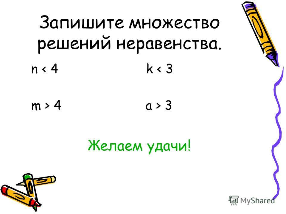 Запишите множество решений неравенства. n < 4 k < 3 m > 4 а > 3 Желаем удачи!