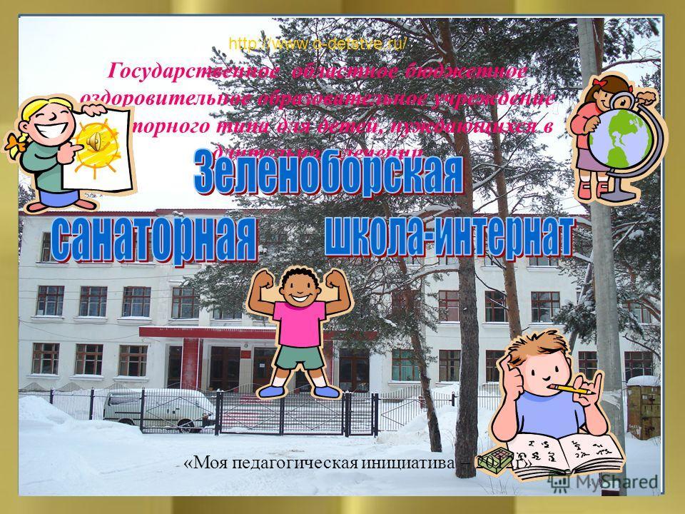 Государственное областное бюджетное оздоровительное образовательное учреждение санаторного типа для детей, нуждающихся в длительном лечении http://www.o-detstve.ru/ «Моя педагогическая инициатива – 2012г»
