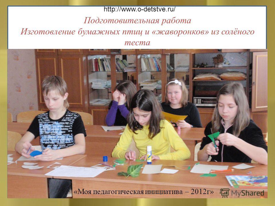 Подготовительная работа Изготовление бумажных птиц и «жаворонков» из солёного теста http://www.o-detstve.ru/ «Моя педагогическая инициатива – 2012г»