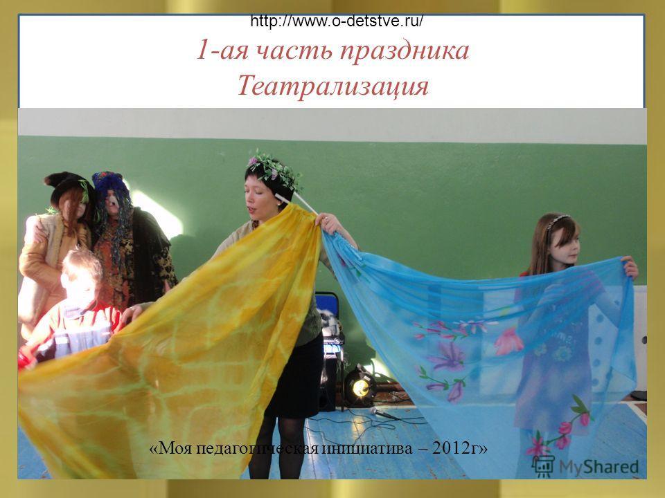 1-ая часть праздника Театрализация http://www.o-detstve.ru/ «Моя педагогическая инициатива – 2012г»