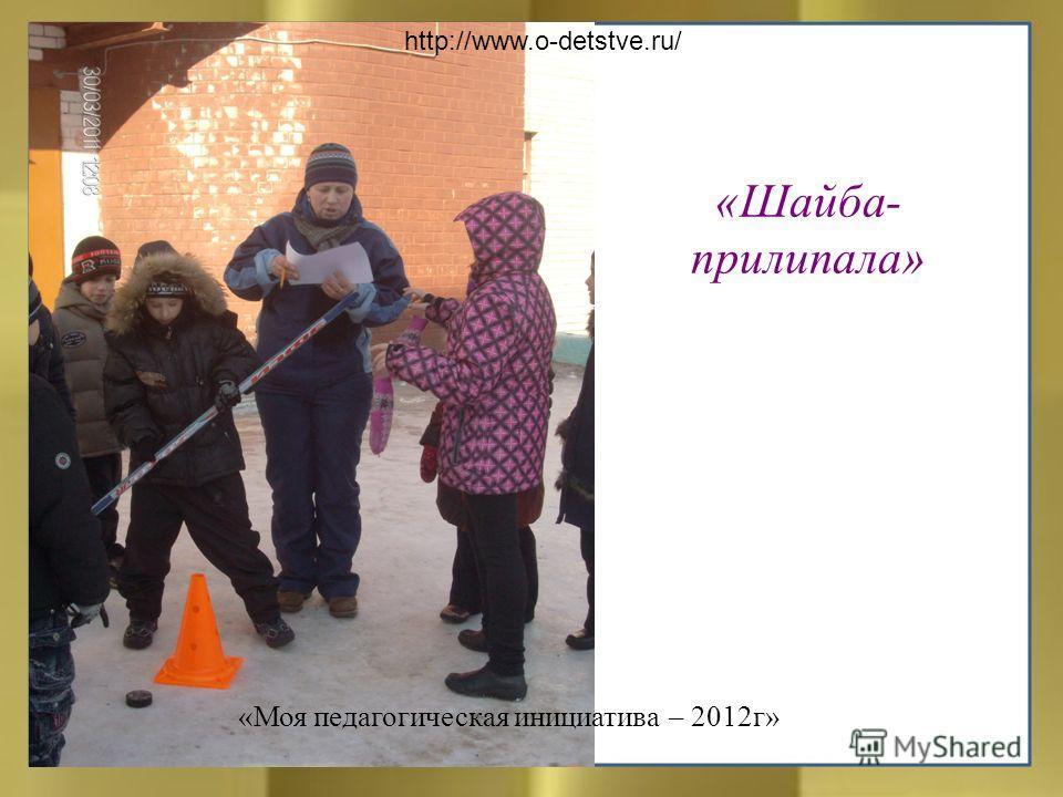 «Шайба- прилипала» http://www.o-detstve.ru/ «Моя педагогическая инициатива – 2012г»