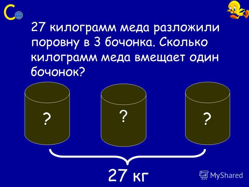 27 килограмм меда разложили поровну в 3 бочонка. Сколько килограмм меда вмещает один бочонок? ? ? ? 27 кг