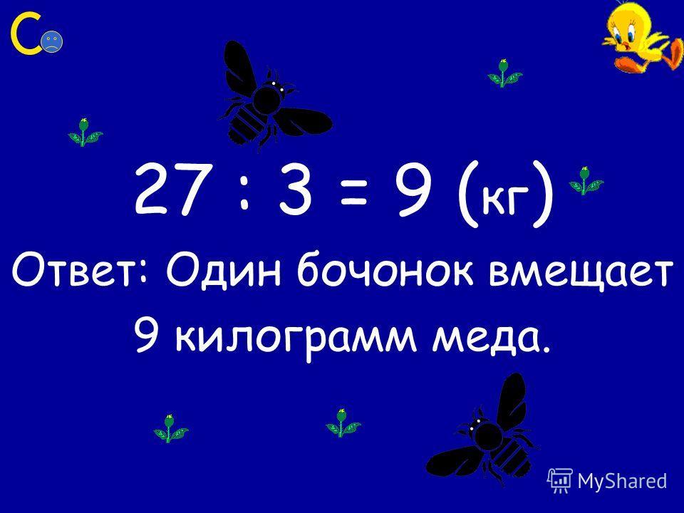 27 : 3 = 9 ( кг ) Ответ: Один бочонок вмещает 9 килограмм меда.