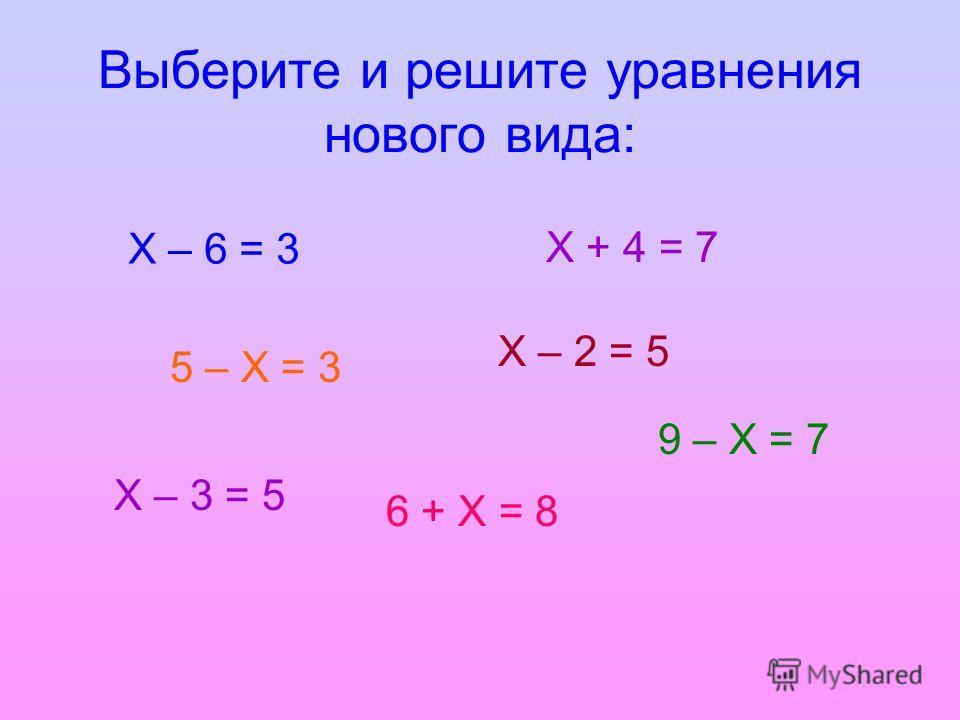 Выберите и решите уравнения нового вида: Х – 6 = 3 9 – Х = 7 6 + Х = 8 Х – 2 = 5 Х + 4 = 7 5 – Х = 3 Х – 3 = 5