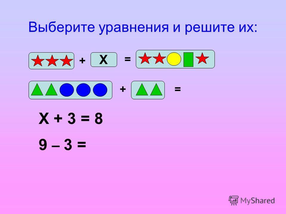 Выберите уравнения и решите их: + Х = += Х + 3 = 8 9 – 3 =