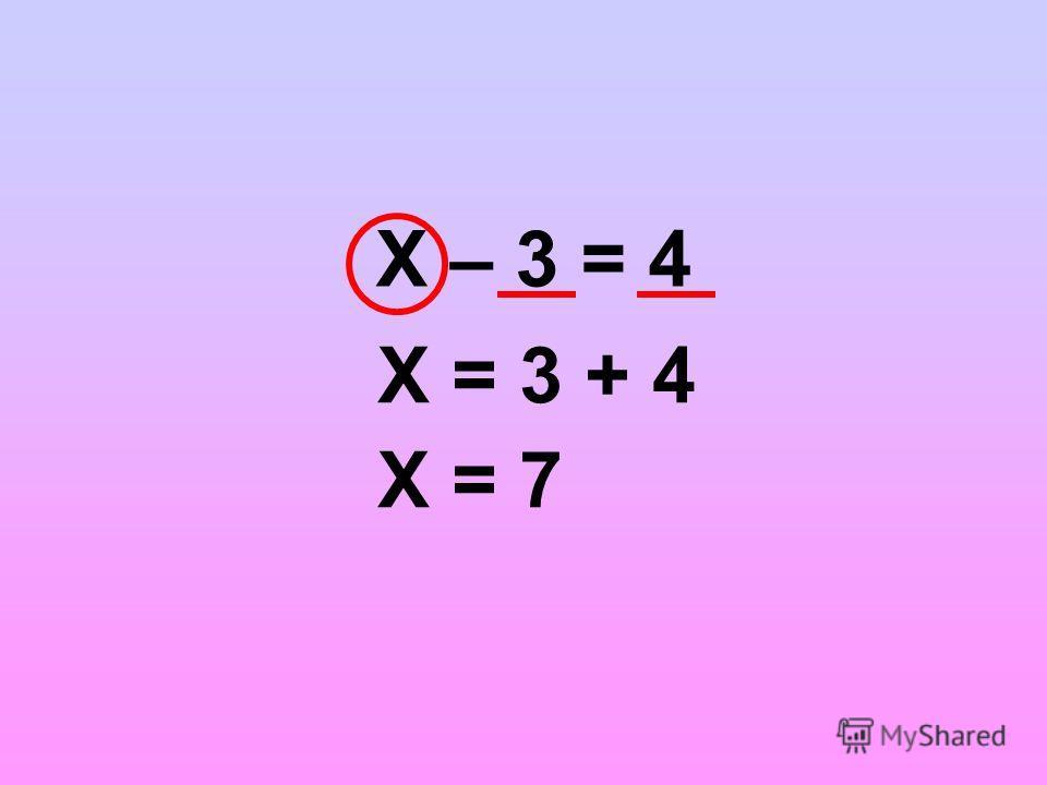 Х – 3 = 4 Х = 3 + 4 Х = 7