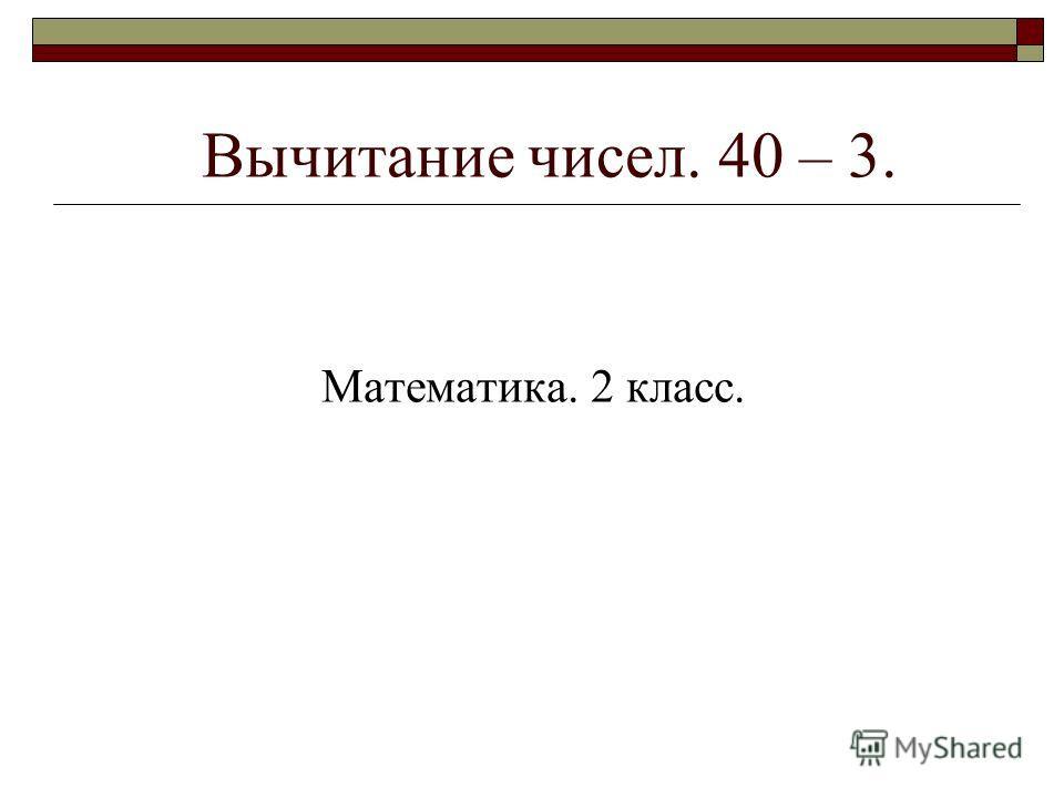 Вычитание чисел. 40 – 3. Математика. 2 класс.
