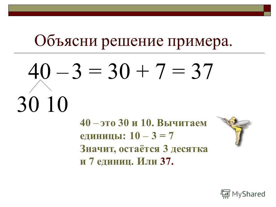 Объясни решение примера. 40 – 3 = 30 + 7 = 37 30 10 40 – это 30 и 10. Вычитаем единицы: 10 – 3 = 7 Значит, остаётся 3 десятка и 7 единиц. Или 37.
