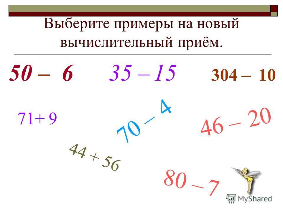 Выберите примеры на новый вычислительный приём. 50 – 6 35 – 15 304 – 10 46 – 20 44 + 56 71+ 9 70 – 4 80 – 7