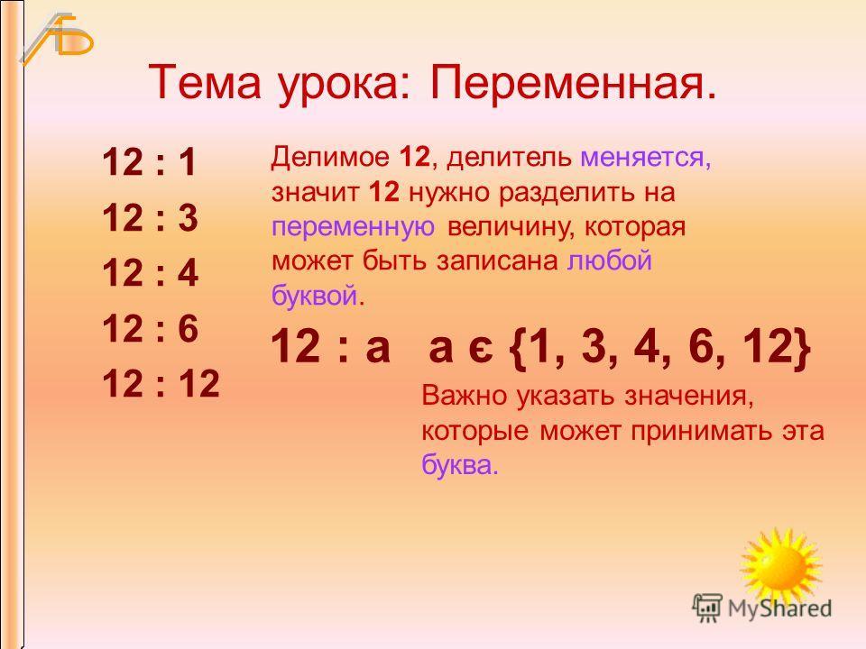 Тема урока: Переменная. 12 : 1 12 : 3 12 : 4 12 : 6 12 : 12 Делимое 12, делитель меняется, значит 12 нужно разделить на переменную величину, которая может быть записана любой буквой. 12 : a Важно указать значения, которые может принимать эта буква. а