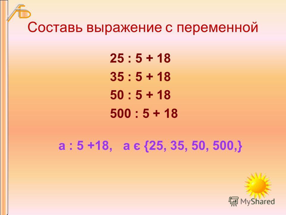 Составь выражение с переменной 25 : 5 + 18 35 : 5 + 18 50 : 5 + 18 500 : 5 + 18 а : 5 +18, а є {25, 35, 50, 500,}