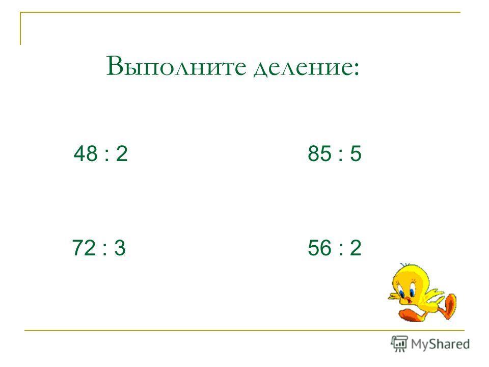 Выполните деление: 48 : 2 72 : 3 85 : 5 56 : 2
