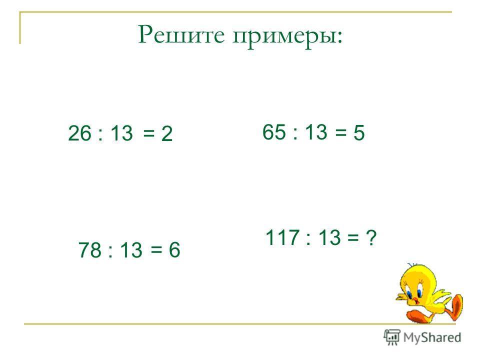 Решите примеры: 26 : 13 78 : 13 65 : 13 117 : 13 = 2 = 6 = 5 = ?