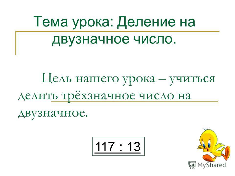 Цель нашего урока – учиться делить трёхзначное число на двузначное. Тема урока: Деление на двузначное число. 117 : 13