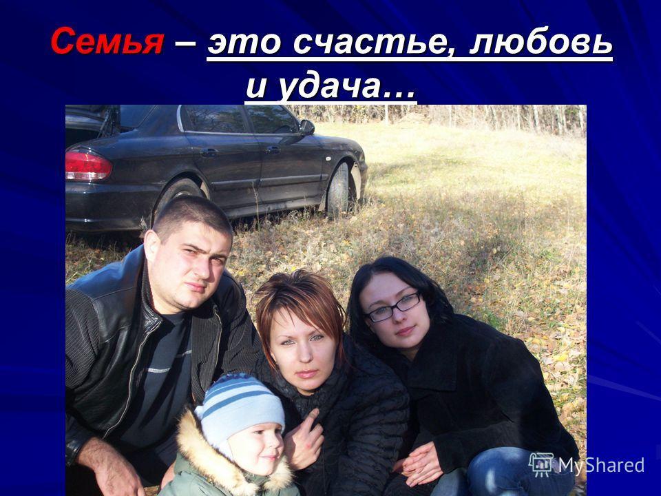Семья – это счастье, любовь и удача…
