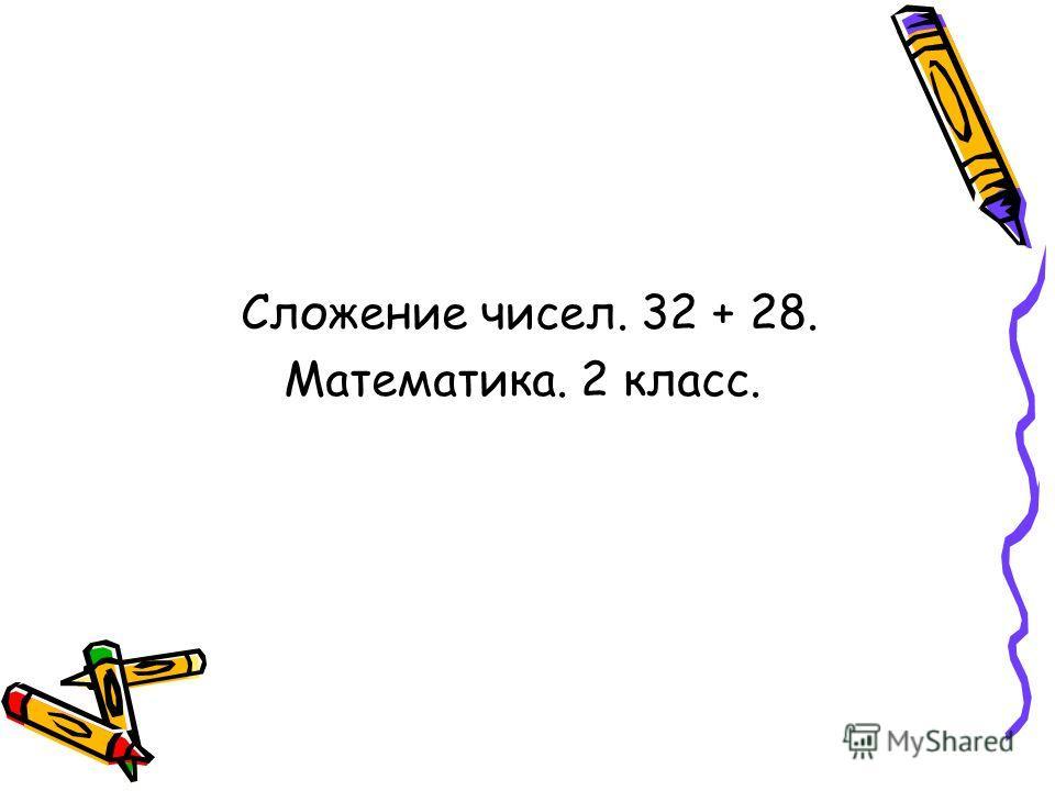 Сложение чисел. 32 + 28. Математика. 2 класс.