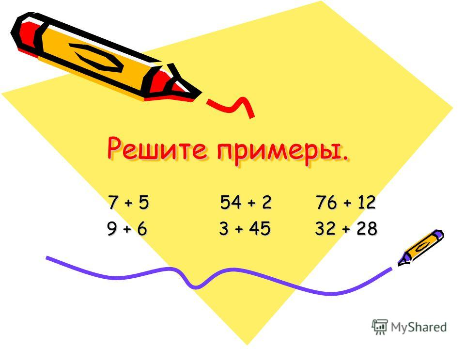 Решите примеры. 7 + 5 54 + 2 76 + 12 9 + 6 3 + 45 32 + 28