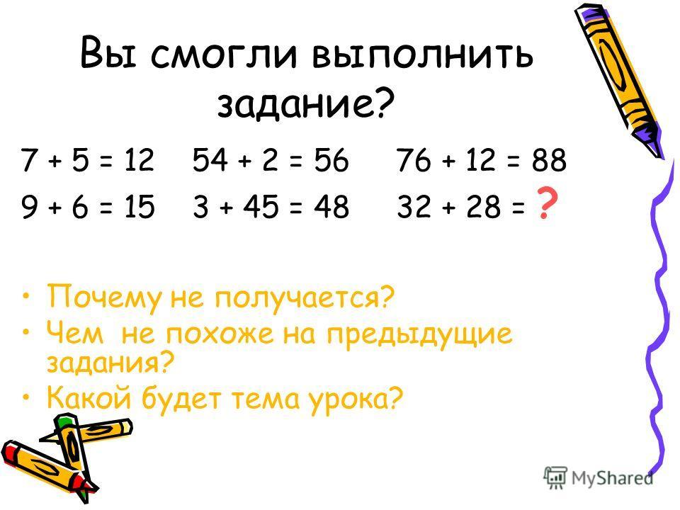 Вы смогли выполнить задание? 7 + 5 = 12 54 + 2 = 56 76 + 12 = 88 9 + 6 = 15 3 + 45 = 48 32 + 28 = ? Почему не получается? Чем не похоже на предыдущие задания? Какой будет тема урока?