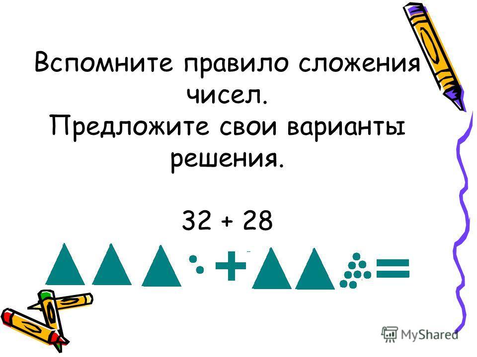 Вспомните правило сложения чисел. Предложите свои варианты решения. 32 + 28