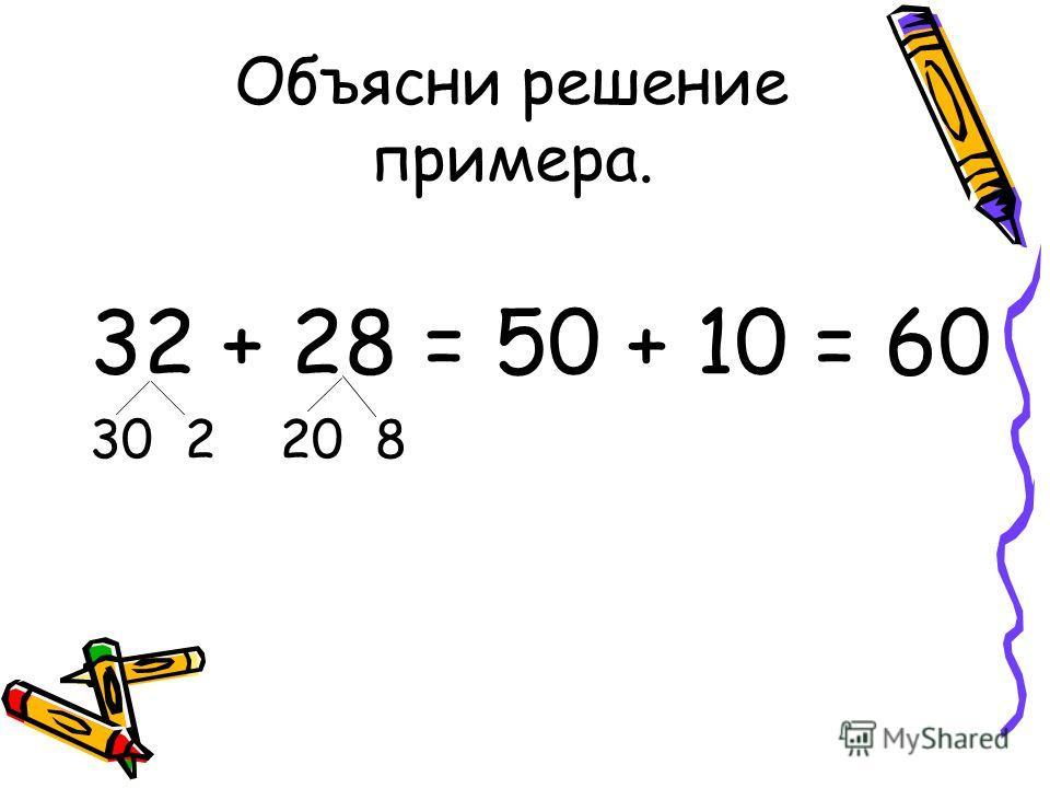 Объясни решение примера. 32 + 28 = 50 + 10 = 60 30 2 20 8
