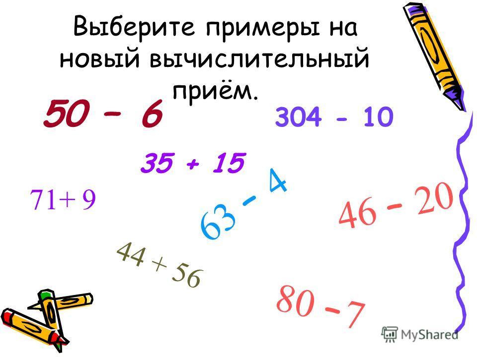 Выберите примеры на новый вычислительный приём. 50 – 6 304 - 10 46 – 20 44 + 56 71+ 9 63 – 4 80 – 7 35 + 15