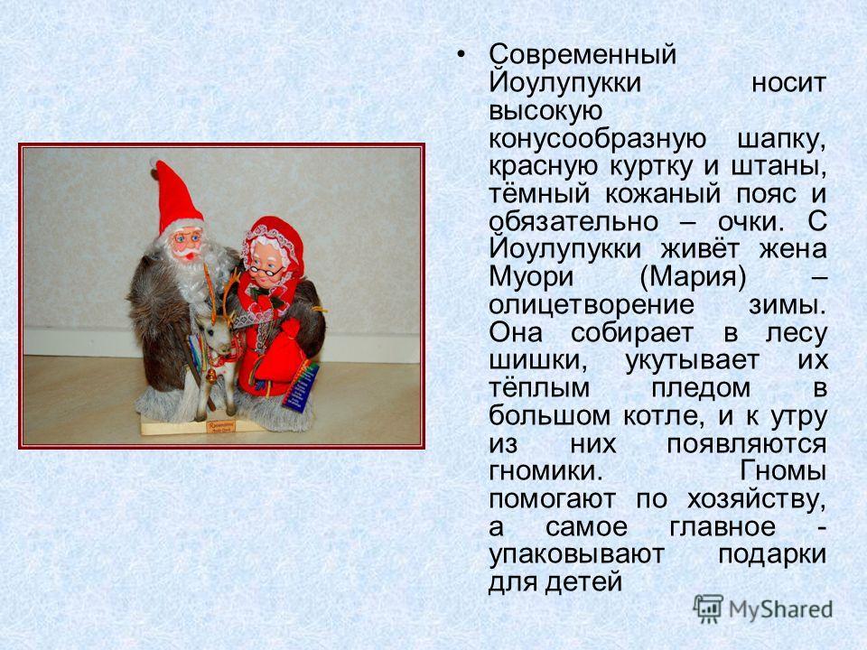 Современный Йоулупукки носит высокую конусообразную шапку, красную куртку и штаны, тёмный кожаный пояс и обязательно – очки. С Йоулупукки живёт жена Муори (Мария) – олицетворение зимы. Она собирает в лесу шишки, укутывает их тёплым пледом в большом к