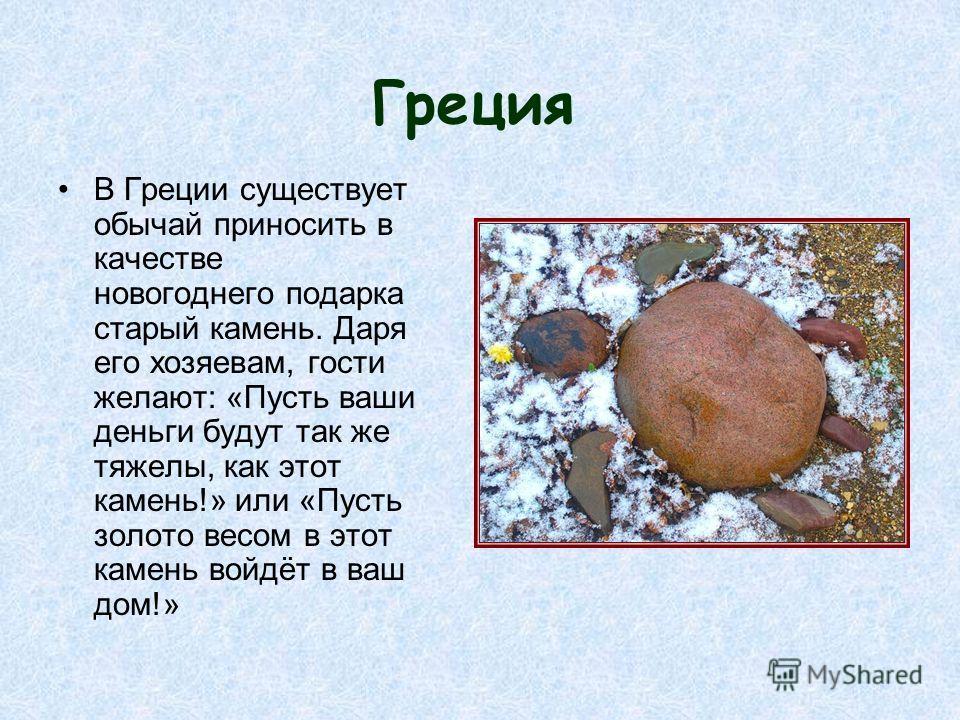Греция В Греции существует обычай приносить в качестве новогоднего подарка старый камень. Даря его хозяевам, гости желают: «Пусть ваши деньги будут так же тяжелы, как этот камень!» или «Пусть золото весом в этот камень войдёт в ваш дом!»