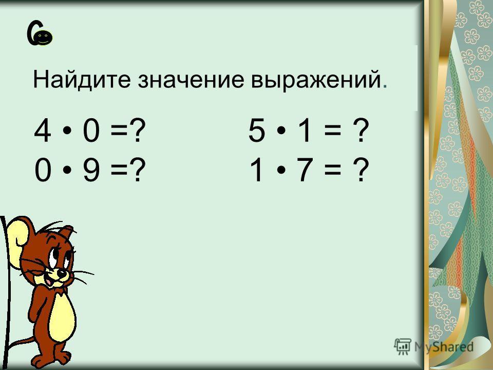 Найдите значение выражений. 4 0 =? 5 1 = ? 0 9 =? 1 7 = ?