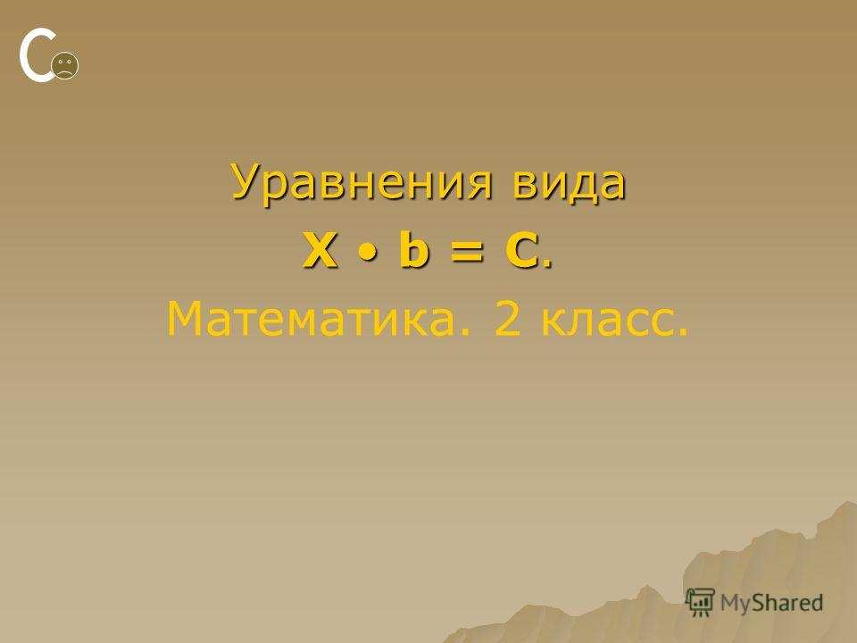 Уравнения вида X b = C. Математика. 2 класс.