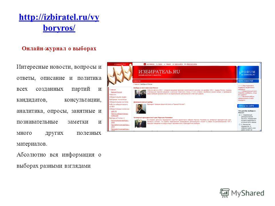 http://izbiratel.ru/vy boryros/ Онлайн-журнал о выборах Интересные новости, вопросы и ответы, описание и политика всех созданных партий и кандидатов, консультации, аналитика, опросы, занятные и познавательные заметки и много других полезных материало