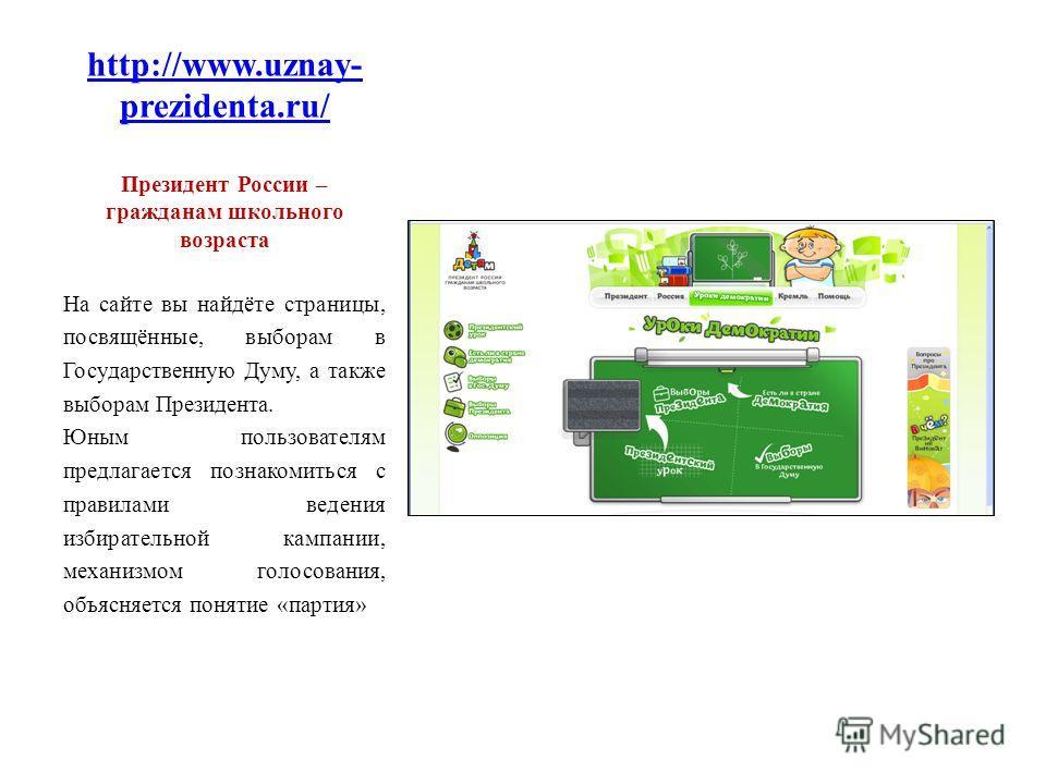 http://www.uznay- prezidenta.ru/ Президент России – гражданам школьного возраста На сайте вы найдёте страницы, посвящённые, выборам в Государственную Думу, а также выборам Президента. Юным пользователям предлагается познакомиться с правилами ведения