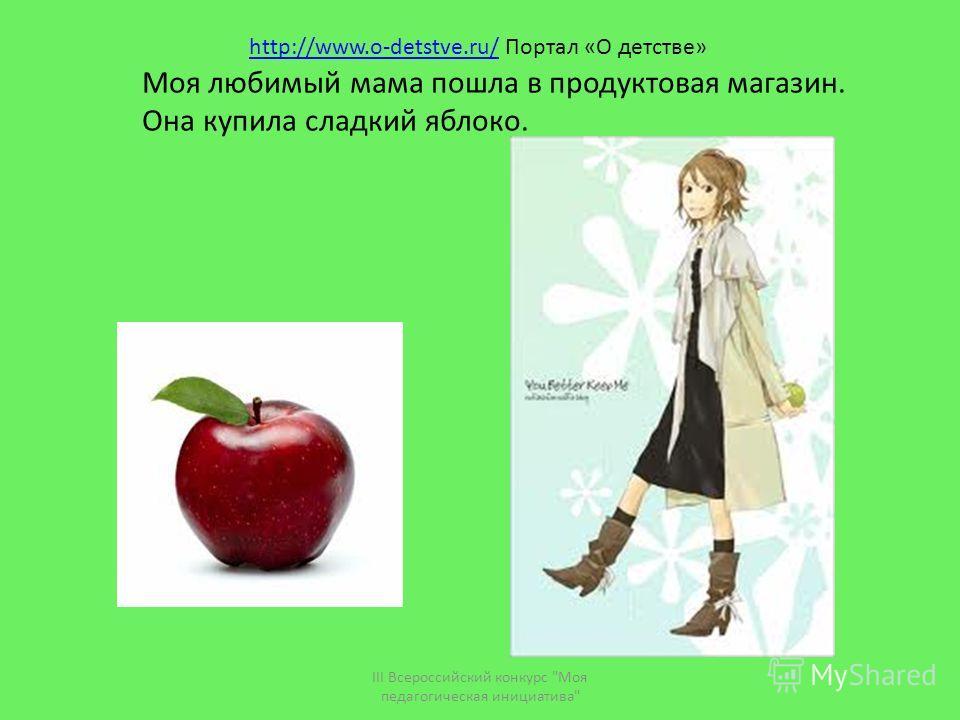 Моя любимый мама пошла в продуктовая магазин. Она купила сладкий яблоко. III Всероссийский конкурс Моя педагогическая инициатива http://www.o-detstve.ru/http://www.o-detstve.ru/ Портал «О детстве»