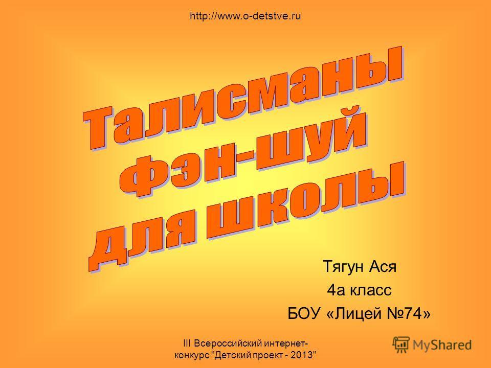 III Всероссийский интернет- конкурс Детский проект - 2013 Тягун Ася 4а класс БОУ «Лицей 74» http://www.o-detstve.ru