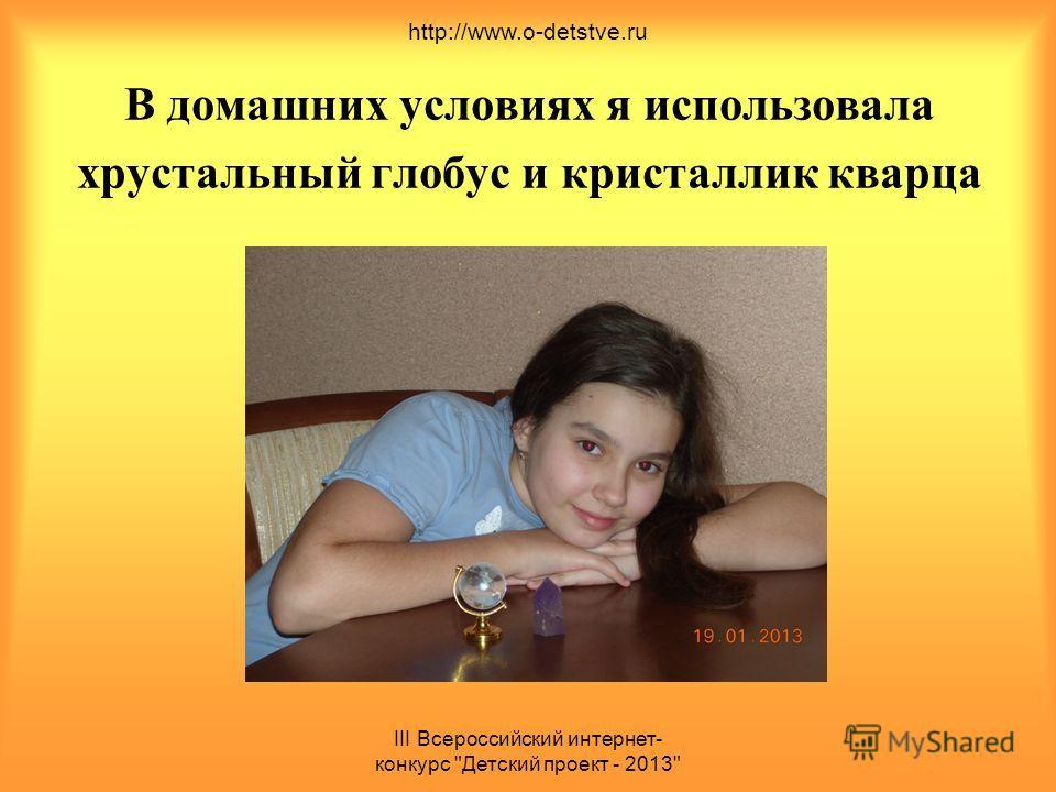 III Всероссийский интернет- конкурс Детский проект - 2013 В домашних условиях я использовала хрустальный глобус и кристаллик кварца http://www.o-detstve.ru
