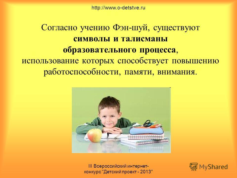 III Всероссийский интернет- конкурс Детский проект - 2013 Согласно учению Фэн-шуй, существуют символы и талисманы образовательного процесса, использование которых способствует повышению работоспособности, памяти, внимания. http://www.o-detstve.ru