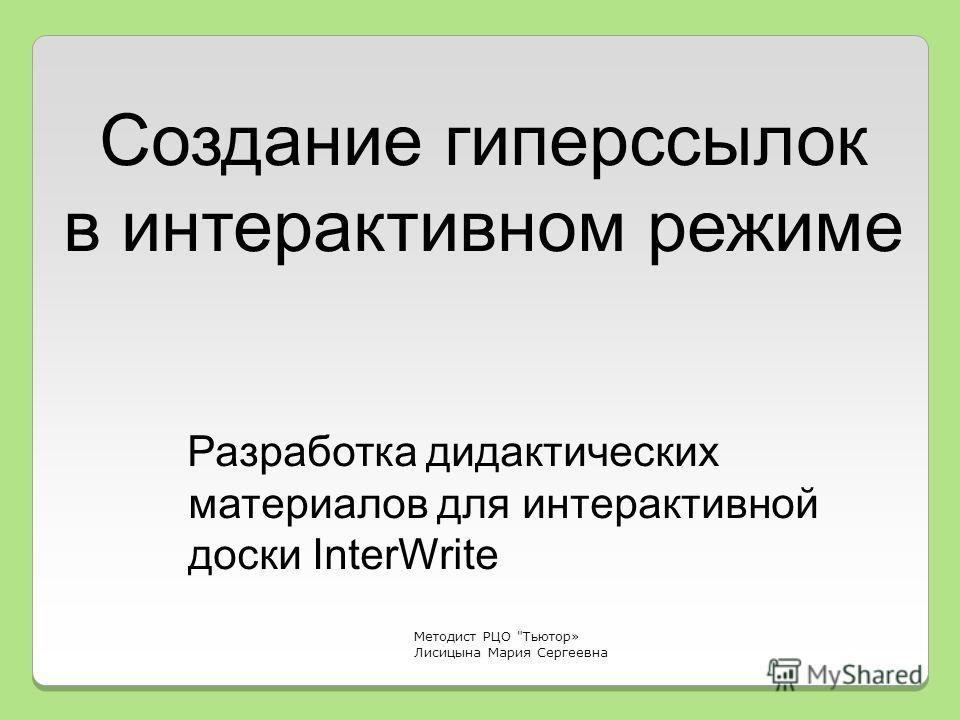 Разработка дидактических материалов для интерактивной доски InterWrite Методист РЦО Тьютор» Лисицына Мария Сергеевна Создание гиперссылок в интерактивном режиме