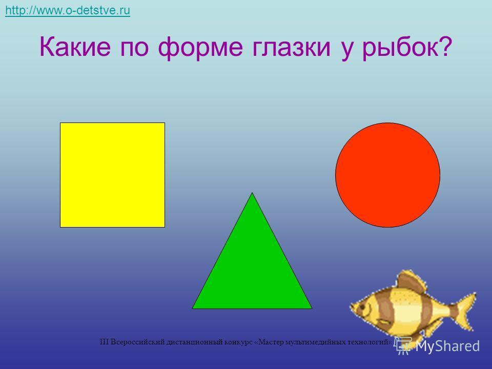 Какие по форме глазки у рыбок? http://www.o-detstve.ru III Всероссийский дистанционный конкурс «Мастер мультимедийных технологий»