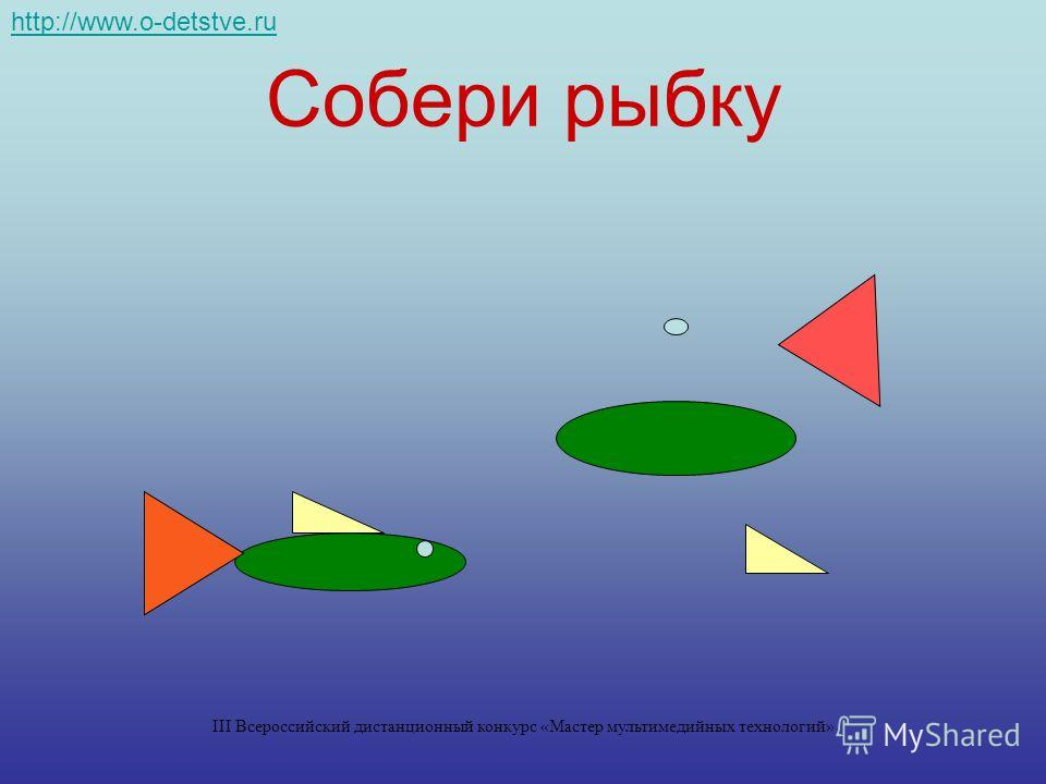 Собери рыбку http://www.o-detstve.ru III Всероссийский дистанционный конкурс «Мастер мультимедийных технологий»