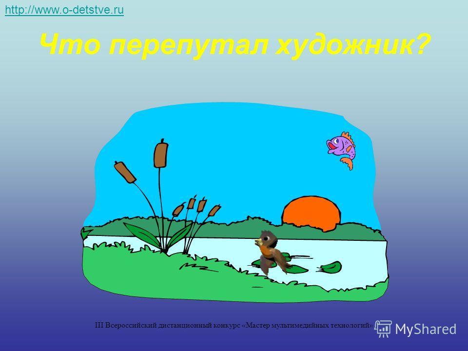 Что перепутал художник? http://www.o-detstve.ru III Всероссийский дистанционный конкурс «Мастер мультимедийных технологий»