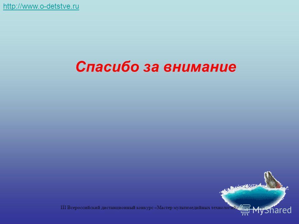 Спасибо за внимание http://www.o-detstve.ru III Всероссийский дистанционный конкурс «Мастер мультимедийных технологий»