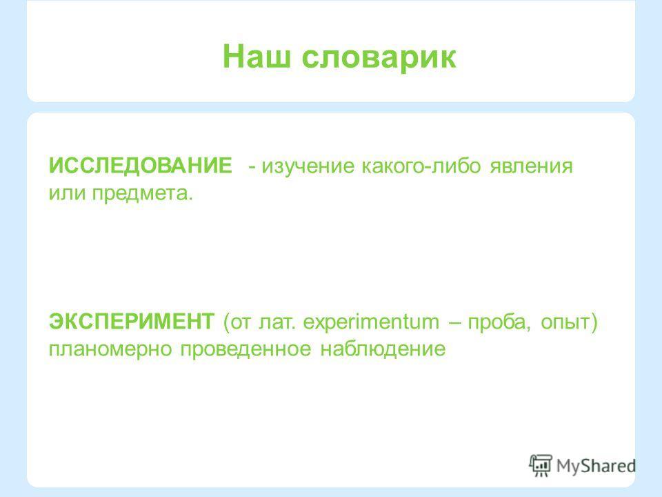 Наш словарик ЭКСПЕРИМЕНТ (от лат. experimentum – проба, опыт) планомерно проведенное наблюдение ИССЛЕДОВАНИЕ - изучение какого-либо явления или предмета.