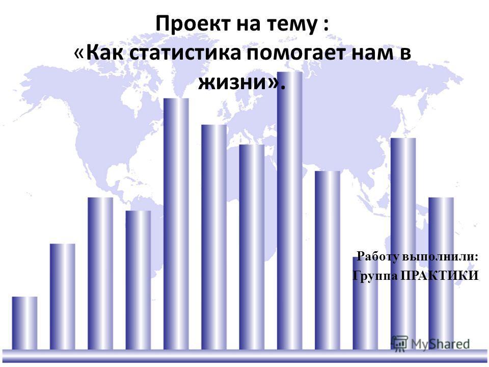 Проект на тему : «Как статистика помогает нам в жизни». Работу выполнили: Группа ПРАКТИКИ