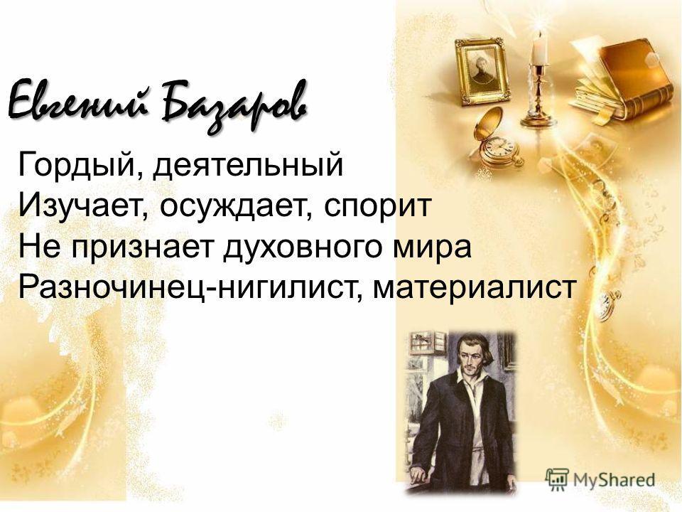 Евгений Базаров Гордый, деятельный Изучает, осуждает, спорит Не признает духовного мира Разночинец-нигилист, материалист