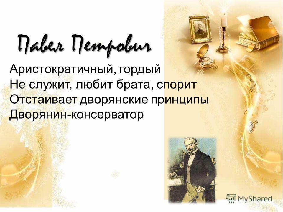 Павел Петрович Аристократичный, гордый Не служит, любит брата, спорит Отстаивает дворянские принципы Дворянин-консерватор