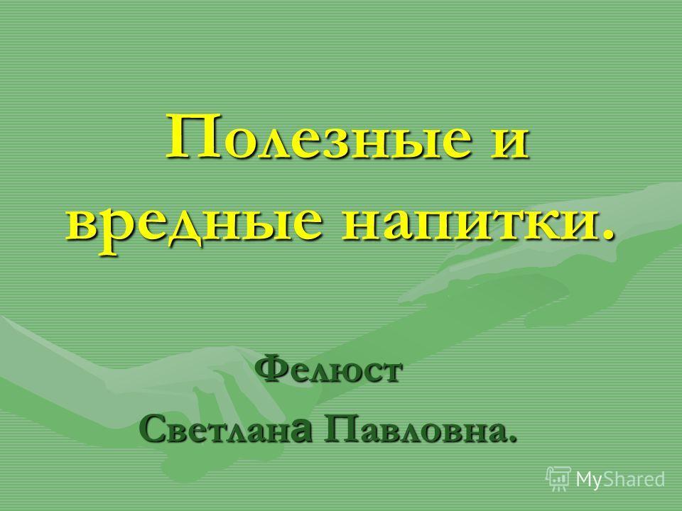 Полезные и вредные напитки. Полезные и вредные напитки. Фелюст Светлан а Павловна.