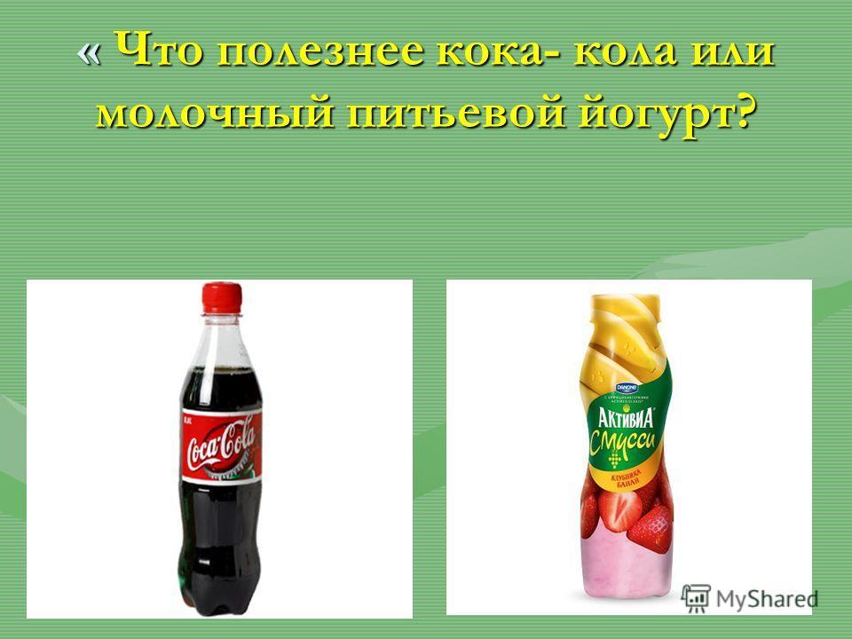 « Что полезнее кока- кола или молочный питьевой йогурт?