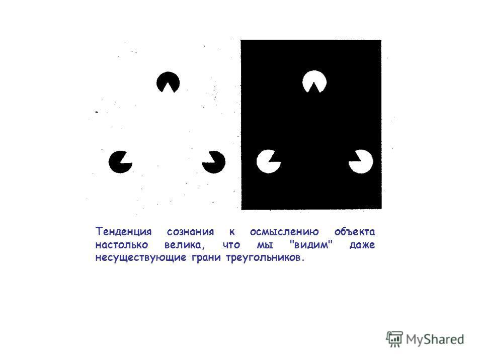 Тенденция сознания к осмыслению объекта настолько велика, что мы видим даже несуществующие грани треугольников.