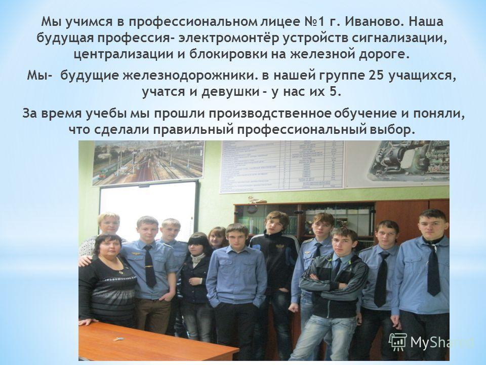 Мы учимся в профессиональном лицее 1 г. Иваново. Наша будущая профессия- электромонтёр устройств сигнализации, централизации и блокировки на железной дороге. Мы- будущие железнодорожники. в нашей группе 25 учащихся, учатся и девушки - у нас их 5. За