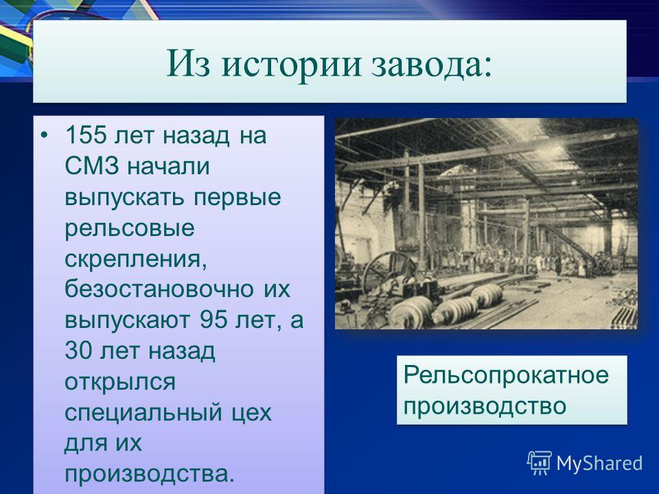Из истории завода: 155 лет назад на СМЗ начали выпускать первые рельсовые скрепления, безостановочно их выпускают 95 лет, а 30 лет назад открылся специальный цех для их производства. Рельсопрокатное производство Рельсопрокатное производство