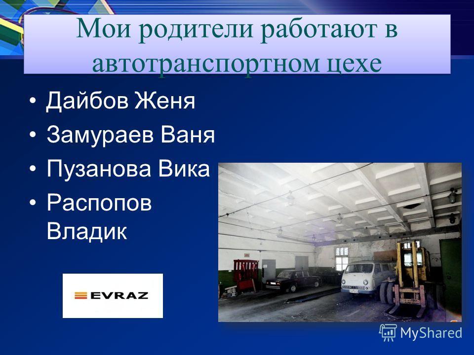 Мои родители работают в автотранспортном цехе Дайбов Женя Замураев Ваня Пузанова Вика Распопов Владик